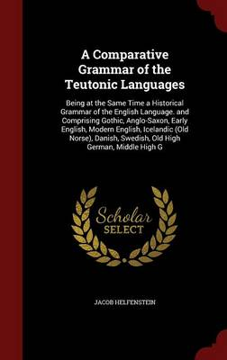 A Comparative Grammar of the Teutonic Languages: Being at the Same Time a Historical Grammar of the English Language. and Comprising Gothic, Anglo-Saxon, Early English, Modern English, Icelandic (Old Norse), Danish, Swedish, Old High German, Middle High G