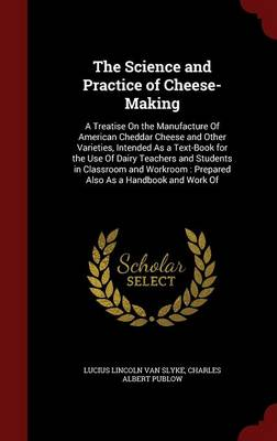 The Science and Practice of Cheese-Making: A Treatise on the Manufacture of American Cheddar Cheese and Other Varieties, Intended as a Text-Book for the Use of Dairy Teachers and Students in Classroom and Workroom: Prepared Also as a Handbook and Work of