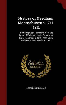 History of Needham, Massachusetts, 1711-1911: Including West Needham, Now the Town of Wellesley, to Its Separation from Needham in 1881, with Some Reference to Its Affairs to 1911