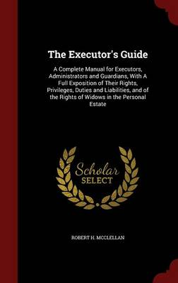 The Executor's Guide: A Complete Manual for Executors, Administrators and Guardians, with a Full Exposition of Their Rights, Privileges, Duties and Liabilities, and of the Rights of Widows in the Personal Estate