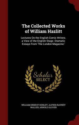 The Collected Works of William Hazlitt: Lectures on the English Comic Writers. a View of the English Stage. Dramatic Essays from 'The London Magazine.'