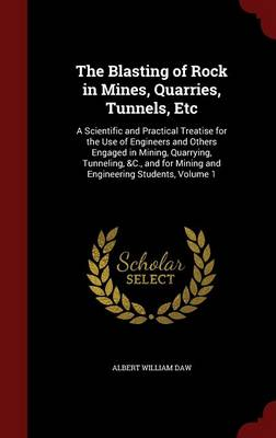 The Blasting of Rock in Mines, Quarries, Tunnels, Etc: A Scientific and Practical Treatise for the Use of Engineers and Others Engaged in Mining, Quarrying, Tunneling, &C., and for Mining and Engineering Students, Volume 1
