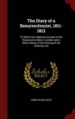 The Diary of a Resurrectionist, 1811-1812: To Which Are Added an Account of the Resurrection Men in London and a Short History of the Passing of the Anatomy ACT