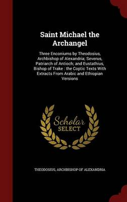Saint Michael the Archangel: Three Enconiums by Theodosius, Archbishop of Alexandria; Severus, Patriarch of Antioch; And Eustathius, Bishop of Trake: The Coptic Texts with Extracts from Arabic and Ethiopian Versions