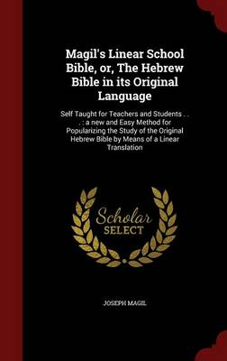 Magil's Linear School Bible, Or, the Hebrew Bible in Its Original Language: Self Taught for Teachers and Students . . .: A New and Easy Method for Popularizing the Study of the Original Hebrew Bible by Means of a Linear Translation