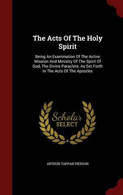 The Acts of the Holy Spirit: Being an Examination of the Active Mission and Ministry of the Spirit of God, the Divine Paraclete, as Set Forth in the Acts of the Apostles