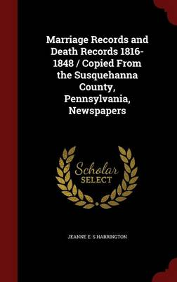 Marriage Records and Death Records 1816-1848 / Copied from the Susquehanna County, Pennsylvania, Newspapers