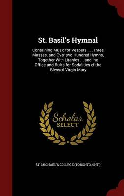 St. Basil's Hymnal: Containing Music for Vespers ..., Three Masses, and Over Two Hundred Hymns, Together with Litanies ... and the Office and Rules for Sodalities of the Blessed Virgin Mary