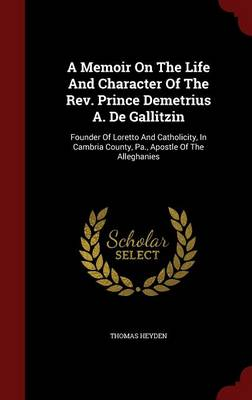 A Memoir on the Life and Character of the REV. Prince Demetrius A. de Gallitzin: Founder of Loretto and Catholicity, in Cambria County, Pa., Apostle of the Alleghanies