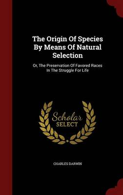 The Origin of Species by Means of Natural Selection: Or, the Preservation of Favored Races in the Struggle for Life