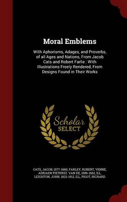 Moral Emblems: With Aphorisms, Adages, and Proverbs, of All Ages and Nations, from Jacob Cats and Robert Farlie: With Illustrations Freely Rendered, from Designs Found in Their Works