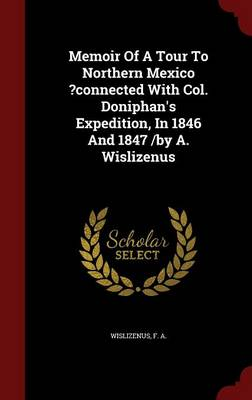 Memoir of a Tour to Northern Mexico ?Connected with Col. Doniphan's Expedition, in 1846 and 1847 /By A. Wislizenus