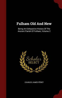 Fulham Old and New: Being an Exhaustive History of the Ancient Parish of Fulham; Volume 2
