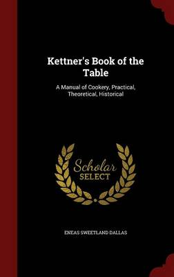 Kettner's Book of the Table: A Manual of Cookery, Practical, Theoretical, Historical