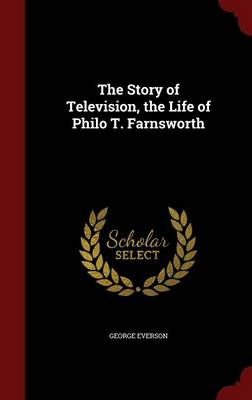 The Story of Television, the Life of Philo T. Farnsworth