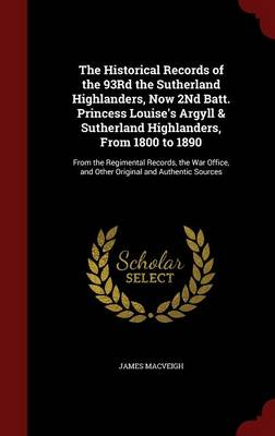 The Historical Records of the 93rd the Sutherland Highlanders, Now 2nd Batt. Princess Louise's Argyll & Sutherland Highlanders, from 1800 to 1890: From the Regimental Records, the War Office, and Other Original and Authentic Sources