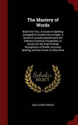 The Mastery of Words: Book One-Two. a Course in Spelling Arranged for Grades One to Eight. a Series of Lessons Based Upon the Ordinary Essential Vocabulary, to Secure for the Pupil Prompt Recognition of Words, Accurate Spelling, and the Power to Help Hims