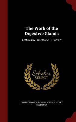 The Work of the Digestive Glands: Lectures by Professor J. P. Pawlow