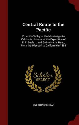 Central Route to the Pacific: From the Valley of the Mississippi to California: Journal of the Expedition of E. F. Beale ... and Gwinn Harris Heap, from the Missouri to California in 1853