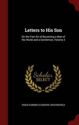 Letters to His Son: On the Fine Art of Becoming a Man of the World and a Gentleman, Volume 2