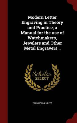 Modern Letter Engraving in Theory and Practice; A Manual for the Use of Watchmakers, Jewelers and Other Metal Engravers ..