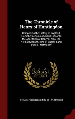 The Chronicle of Henry of Huntingdon: Comprising the History of England, from the Invasion of Julius Caesar to the Accession of Henry II. Also, the Acts of Stephen, King of England and Duke of Normandy