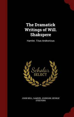 The Dramatick Writings of Will. Shakspere: Hamlet. Titus Andronicus
