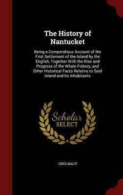 The History of Nantucket: Being a Compendious Account of the First Settlement of the Island by the English, Together with the Rise and Progress of the Whale Fishery, and Other Historical Facts Relative to Said Island and Its Inhabitants