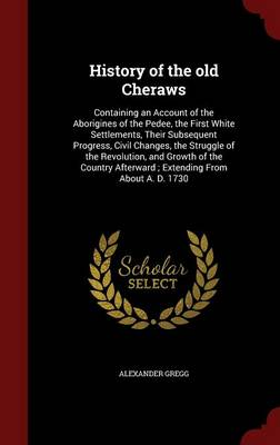 History of the Old Cheraws: Containing an Account of the Aborigines of the Pedee, the First White Settlements, Their Subsequent Progress, Civil Changes, the Struggle of the Revolution, and Growth of the Country Afterward; Extending from about A. D. 1730