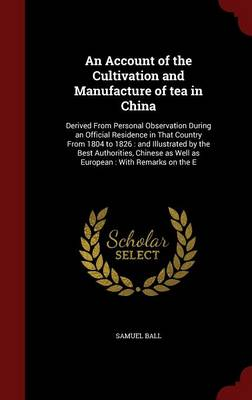 An Account of the Cultivation and Manufacture of Tea in China: Derived from Personal Observation During an Official Residence in That Country from 1804 to 1826: And Illustrated by the Best Authorities, Chinese as Well as European: With Remarks on the E