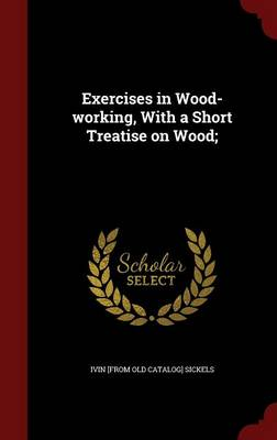 Exercises in Wood-Working: With a Short Treatise on Wood