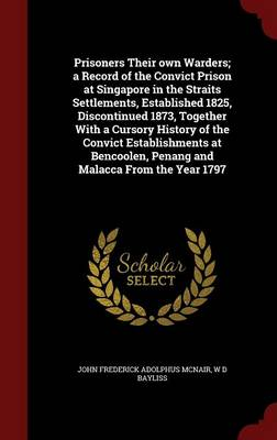 Prisoners Their Own Warders; A Record of the Convict Prison at Singapore in the Straits Settlements, Established 1825, Discontinued 1873, Together with a Cursory History of the Convict Establishments at Bencoolen, Penang and Malacca from the Year 1797
