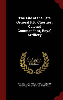 The Life of the Late General F.R. Chesney, Colonel Commandant, Royal Artillery