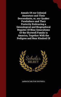 Annals of Our Colonial Ancestors and Their Descendants, Or, Our Quaker Forefathers and Their Posterity Embracing a Genealogical and Biographical Register of Nine Generations of the Shotwell Family in America, Together with the Pedigree and Near Kindred of