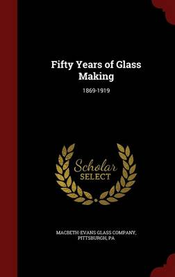 Fifty Years of Glass Making: 1869-1919