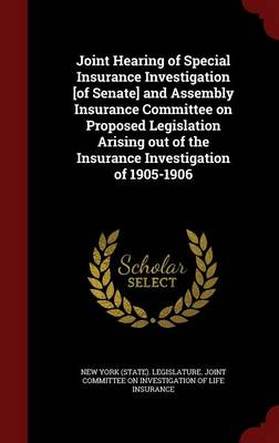 Joint Hearing of Special Insurance Investigation [Of Senate] and Assembly Insurance Committee on Proposed Legislation Arising Out of the Insurance Investigation of 1905-1906