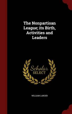 The Nonpartisan League; Its Birth, Activities and Leaders