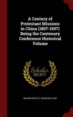 A Century of Protestant Missions in China (1807-1907) Being the Centenary Conference Historical Volume