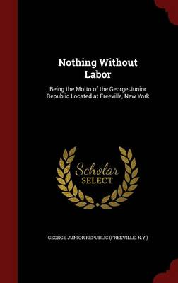 Nothing Without Labor: Being the Motto of the George Junior Republic Located at Freeville, New York