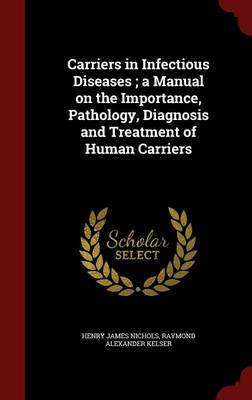 Carriers in Infectious Diseases; A Manual on the Importance, Pathology, Diagnosis and Treatment of Human Carriers