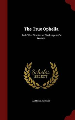The True Ophelia: And Other Studies of Shakespeare's Women
