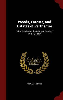 Woods, Forests, and Estates of Perthshire: With Sketches of the Principal Families in the County