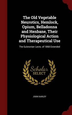 The Old Vegetable Neurotics, Hemlock, Opium, Belladonna and Henbane, Their Physiological Action and Therapeutical Use: The Gulstonian Lects. of 1868 Extended