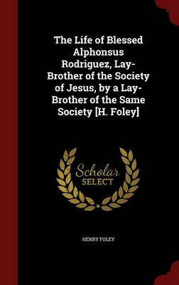 The Life of Blessed Alphonsus Rodriguez, Lay-Brother of the Society of Jesus, by a Lay-Brother of the Same Society [H. Foley]