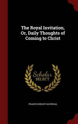 The Royal Invitation, Or, Daily Thoughts of Coming to Christ
