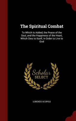 The Spiritual Combat: To Which Is Added, the Peace of the Soul, and the Happiness of the Heart, Which Dies to Itself, in Order to Live to God