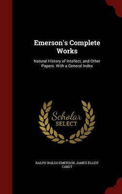 Emerson's Complete Works: Natural History of Intellect, and Other Papers. with a General Index