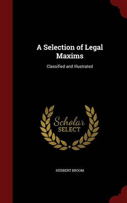 A Selection of Legal Maxims: Classified and Illustrated