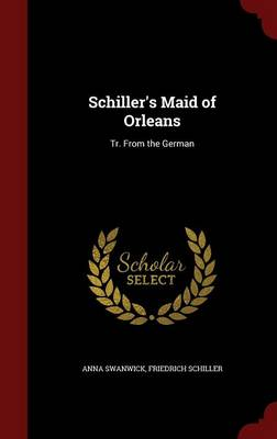 Schiller's Maid of Orleans: Tr. from the German