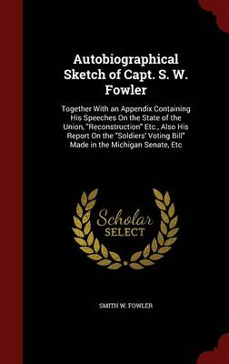 Autobiographical Sketch of Capt. S. W. Fowler: Together with an Appendix Containing His Speeches on the State of the Union, Reconstruction Etc., Also His Report on the Soldiers' Voting Bill Made in the Michigan Senate, Etc